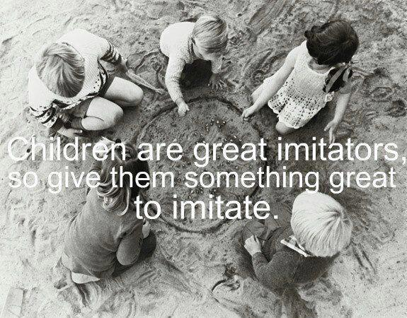 Children are great imitators so give them something great to imitate..jpg